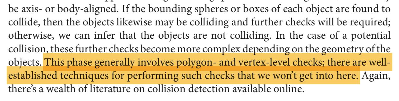 """This phase generally involves polygon- and vertex-level checks; there are well-established techniques for performing such checks that we won't get into here. Again, there's a wealth of literature on collision detection available online."""